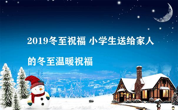 2019冬至祝福 小学生送给家人的冬至温暖祝福