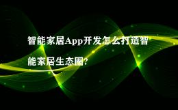 智能家居App开发怎么打造智能家居生态圈?