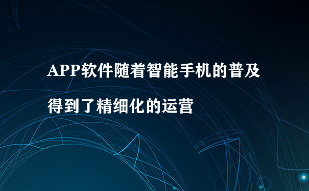 APP软件随着智能手机的普及得到了精细化的运营