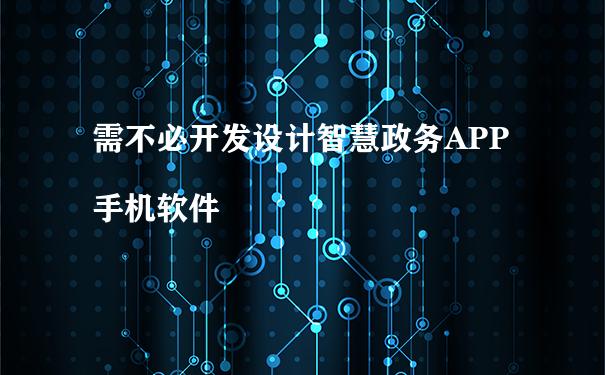 需不必开发设计智慧政务APP手机软件