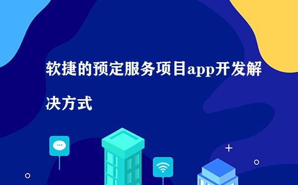 软捷的预定服务项目app开发解决方式
