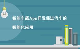 智能车载App开发促进汽车的智能化应用
