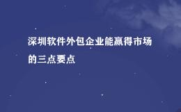 深圳软件外包企业能赢得市场的三点要点