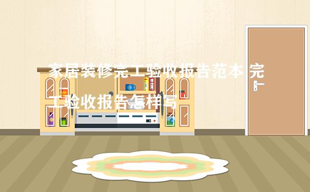 家居装修完工验收报告范本 完工验收报告怎样写