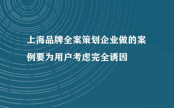 上海品牌全案策划企业做的案例要为用户考虑完全诱因