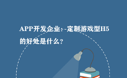 APP开发企业:定制游戏型H5的好处是什么?