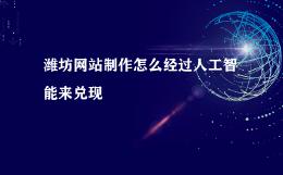 潍坊网站制作怎么经过人工智能来兑现